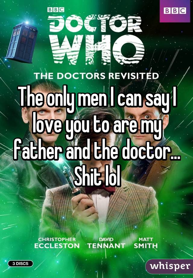 The only men I can say I love you to are my father and the doctor... Shit lol