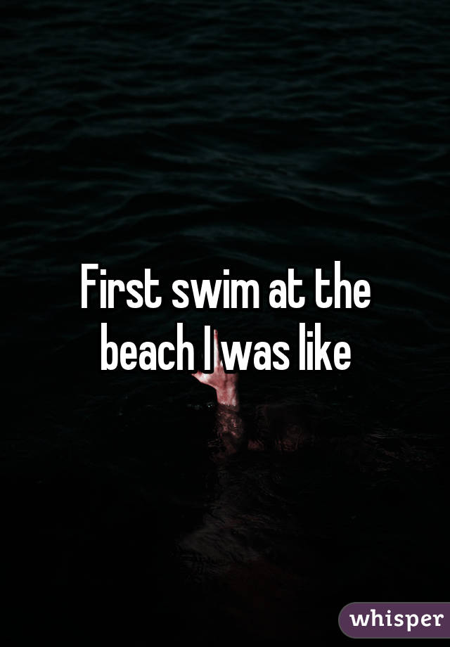 First swim at the beach I was like