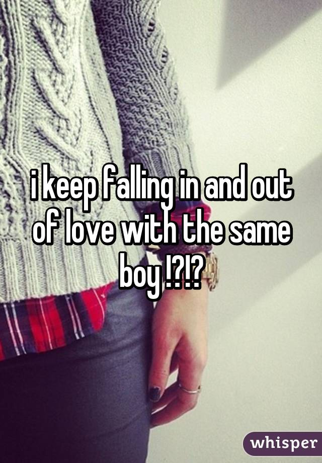 i keep falling in and out of love with the same boy !?!?