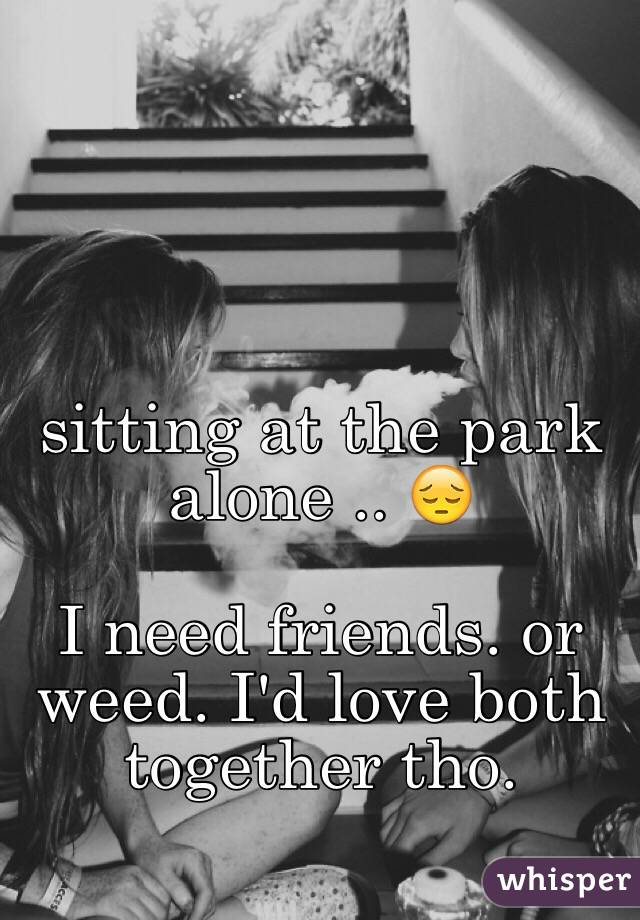 sitting at the park alone .. 😔  I need friends. or weed. I'd love both together tho.