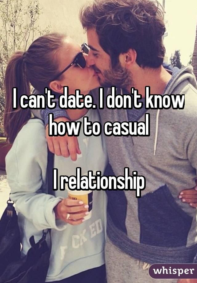 I can't date. I don't know how to casual  I relationship