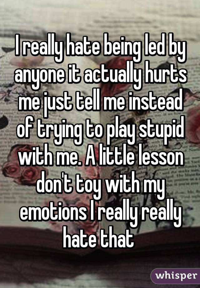 I really hate being led by anyone it actually hurts me just tell me instead of trying to play stupid with me. A little lesson don't toy with my emotions I really really hate that