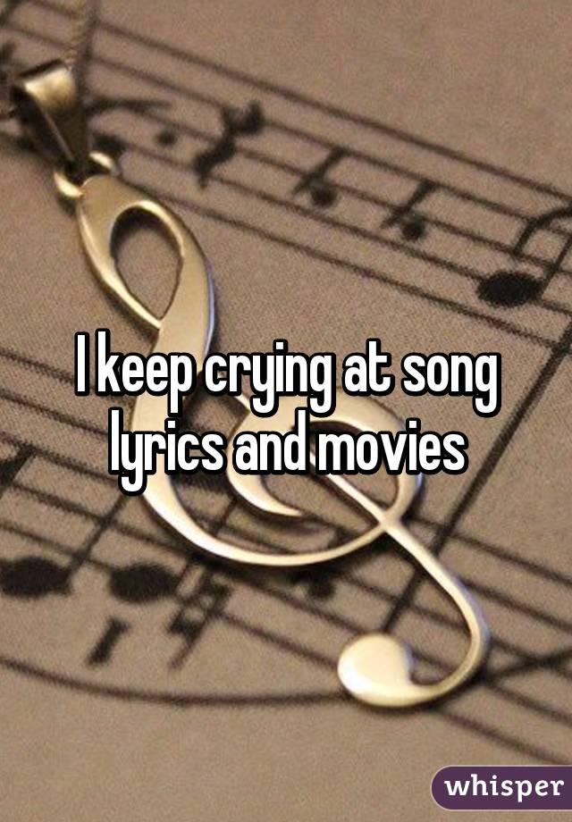 I keep crying at song lyrics and movies