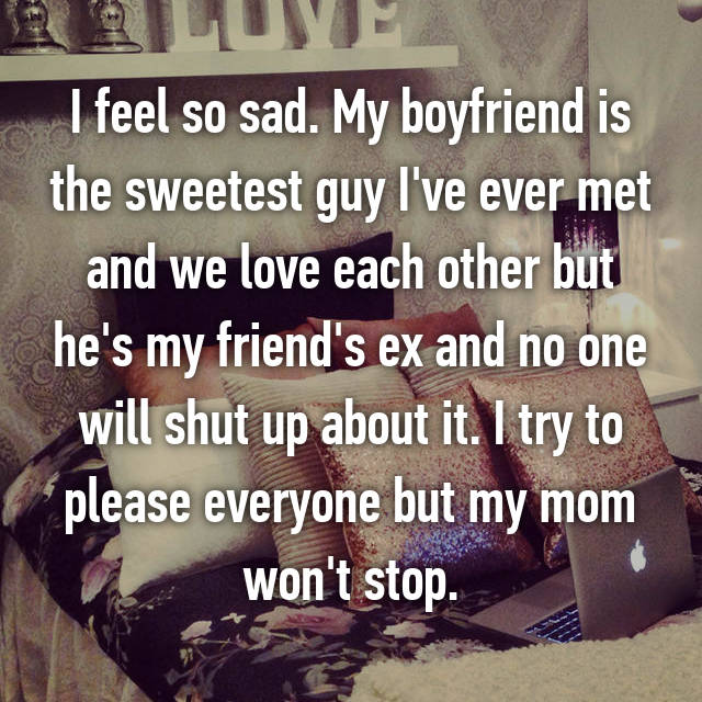 I feel so sad. My boyfriend is the sweetest guy I've ever met and we love each other but he's my friend's ex and no one will shut up about it. I try to please everyone but my mom won't stop.