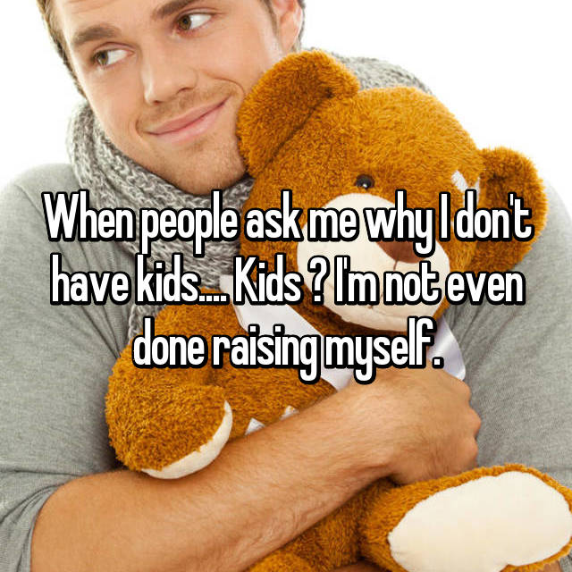 When people ask me why I don't have kids.... Kids ? I'm not even done raising myself.