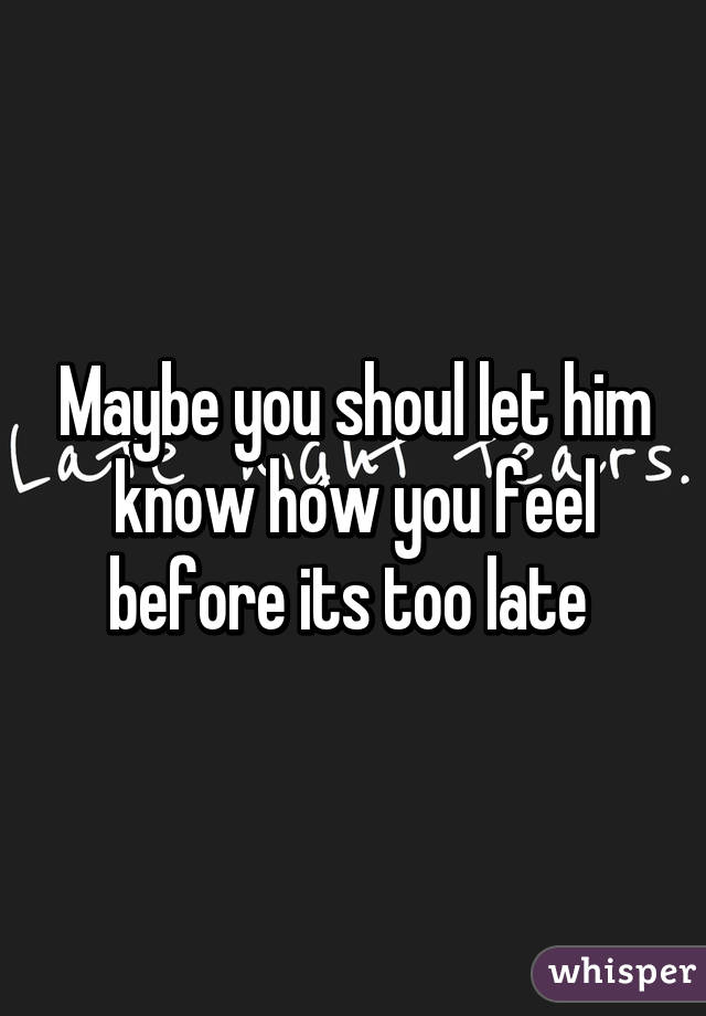 Maybe you shoul let him know how you feel before its too late