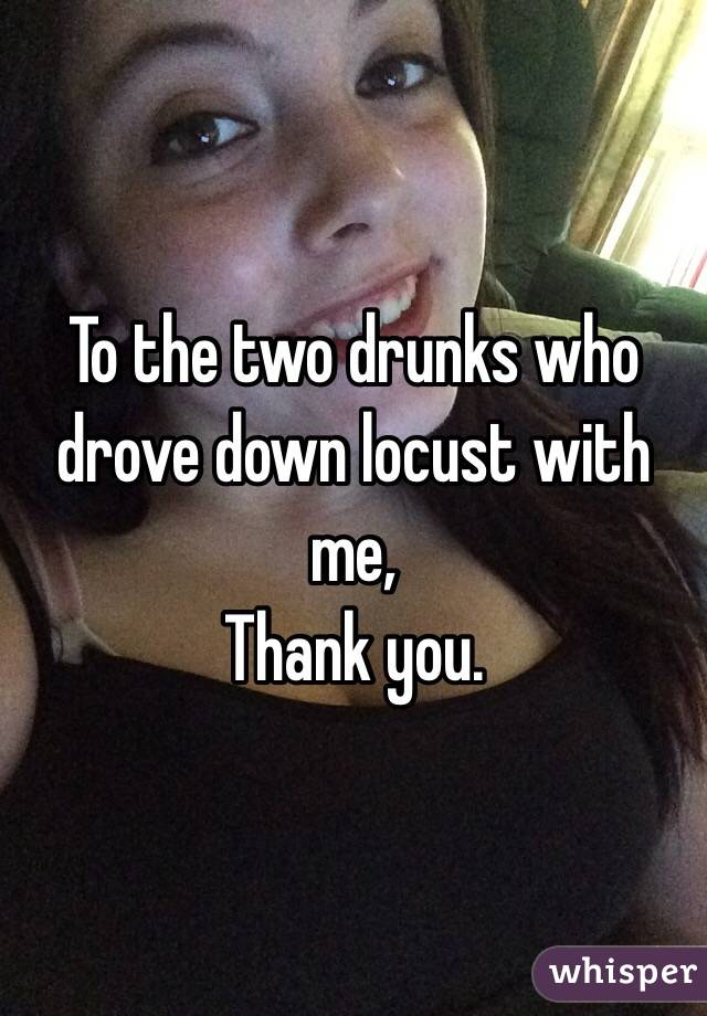 To the two drunks who drove down locust with me,  Thank you.