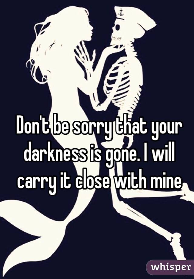 Don't be sorry that your darkness is gone. I will carry it close with mine