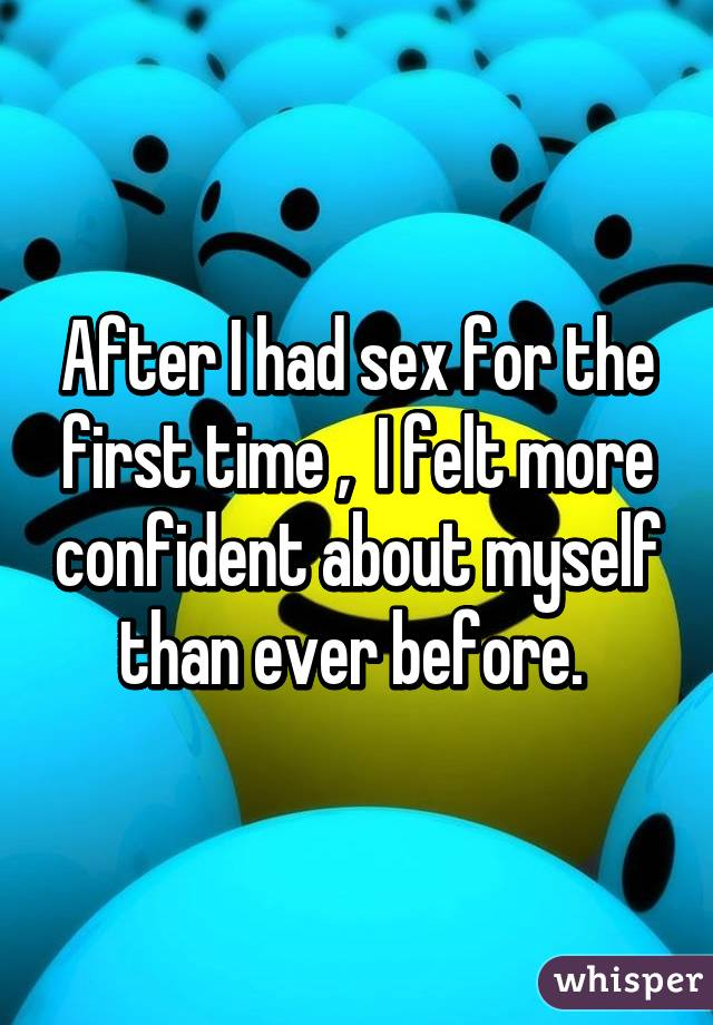 After I had sex for the first time ,  I felt more confident about myself than ever before.
