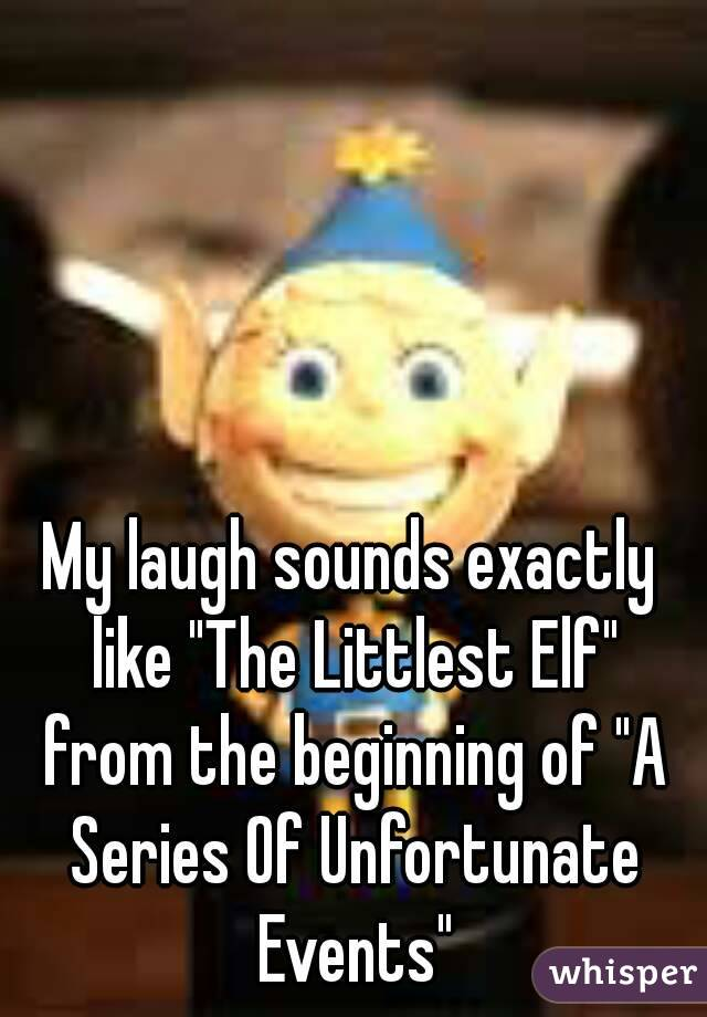"""My laugh sounds exactly like """"The Littlest Elf"""" from the beginning of """"A Series Of Unfortunate Events"""""""