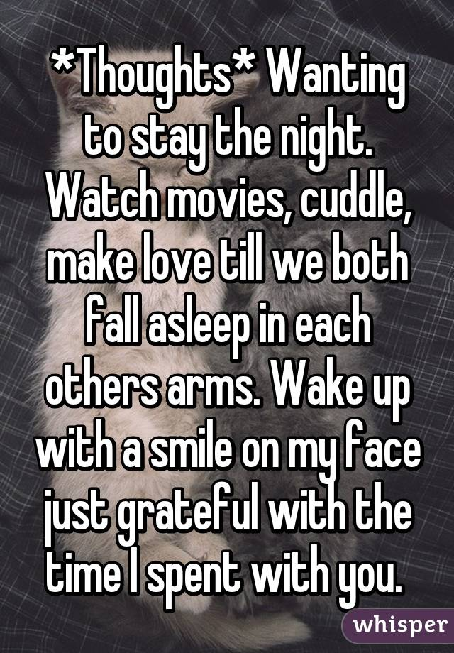 *Thoughts* Wanting to stay the night. Watch movies, cuddle, make love till we both fall asleep in each others arms. Wake up with a smile on my face just grateful with the time I spent with you.