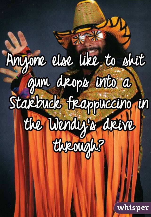 Anyone else like to shit gum drops into a Starbuck frappuccino in the Wendy's drive through?