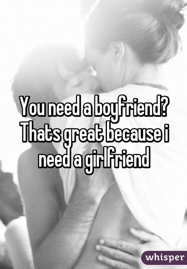 You need a boyfriend? Thats great because i need a girlfriend