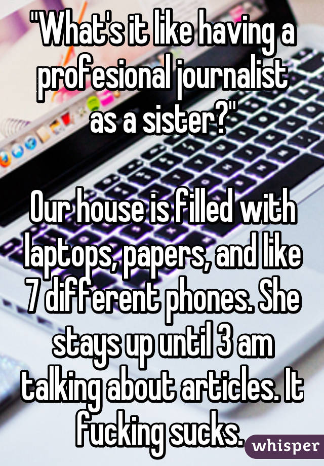 """""""What's it like having a profesional journalist as a sister?""""  Our house is filled with laptops, papers, and like 7 different phones. She stays up until 3 am talking about articles. It fucking sucks."""