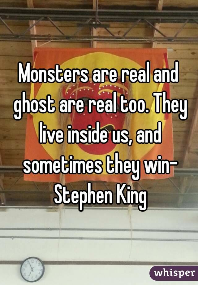Monsters are real and ghost are real too. They live inside us, and sometimes they win- Stephen King