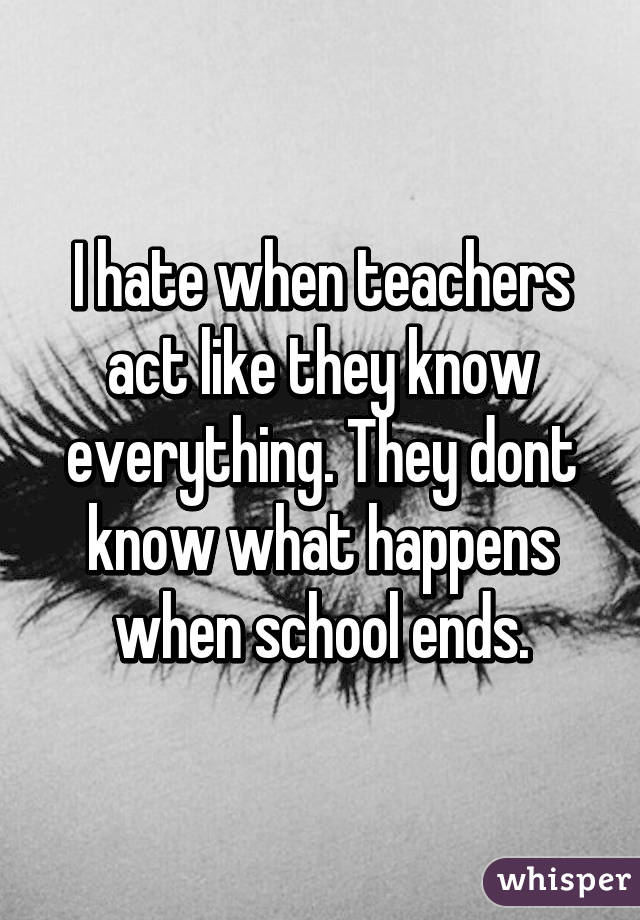 I hate when teachers act like they know everything. They dont know what happens when school ends.