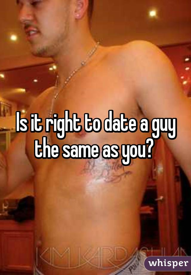 Is it right to date a guy the same as you?