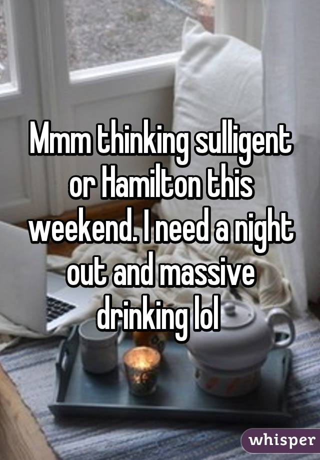 Mmm thinking sulligent or Hamilton this weekend. I need a night out and massive drinking lol