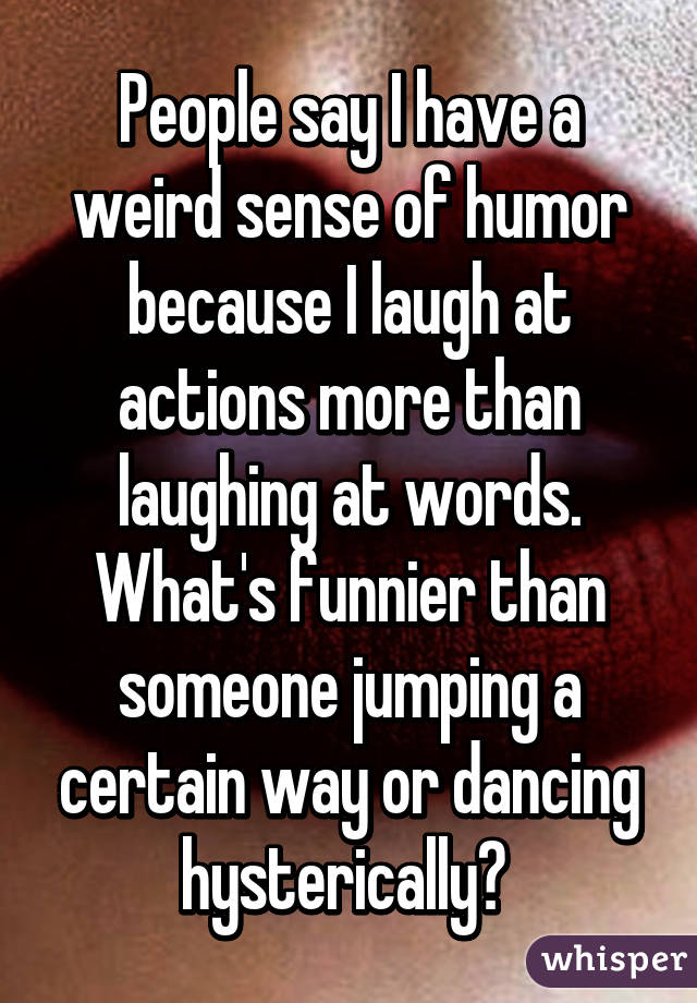 People say I have a weird sense of humor because I laugh at actions more than laughing at words. What's funnier than someone jumping a certain way or dancing hysterically?