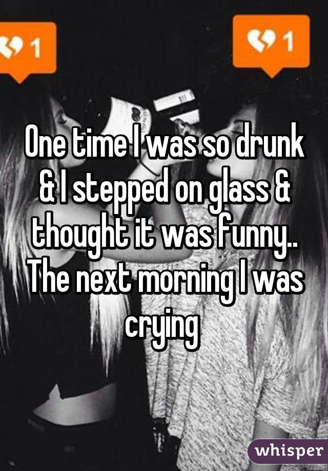 One time I was so drunk & I stepped on glass & thought it was funny.. The next morning I was crying
