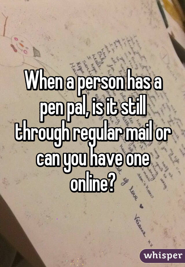 When a person has a pen pal, is it still through regular mail or can you have one online?