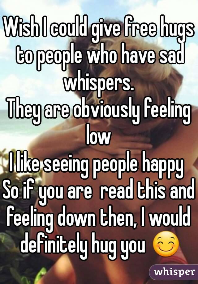 Wish I could give free hugs to people who have sad whispers.  They are obviously feeling low  I like seeing people happy  So if you are  read this and feeling down then, I would  definitely hug you 😊