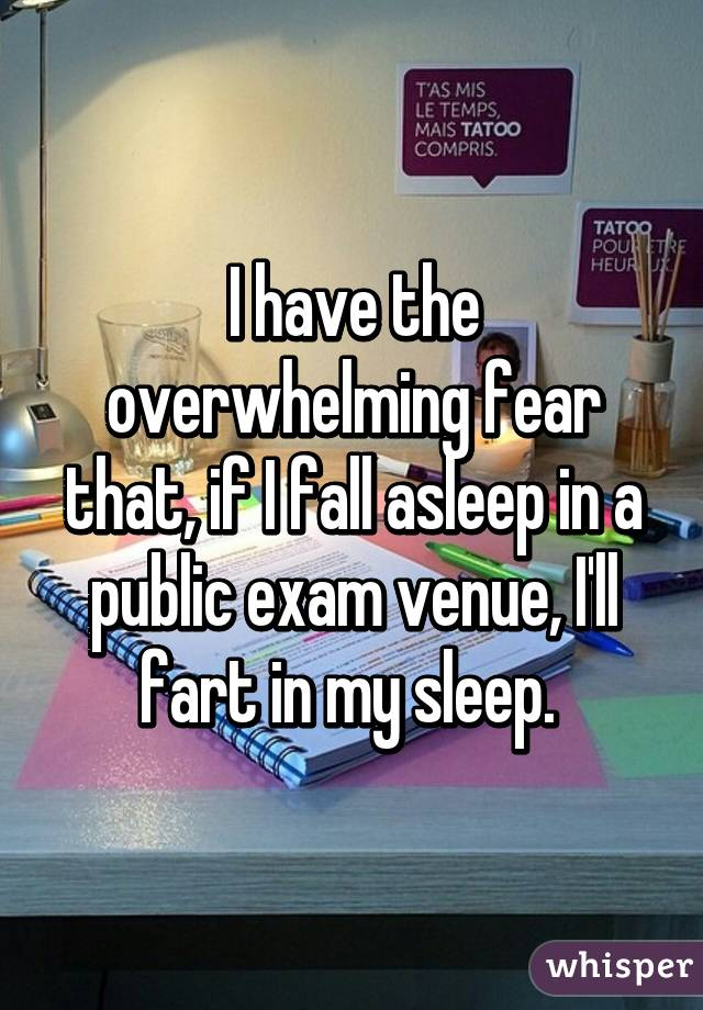 I have the overwhelming fear that, if I fall asleep in a public exam venue, I'll fart in my sleep.