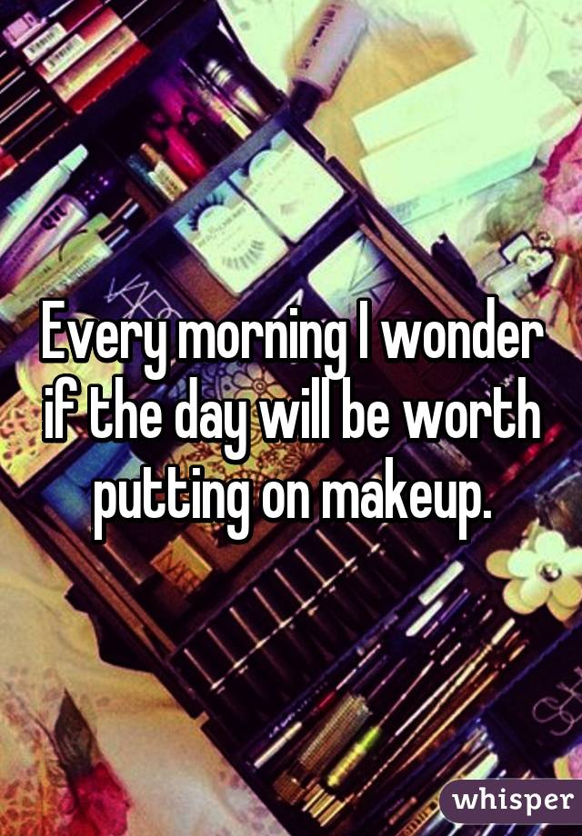 Every morning I wonder if the day will be worth putting on makeup.