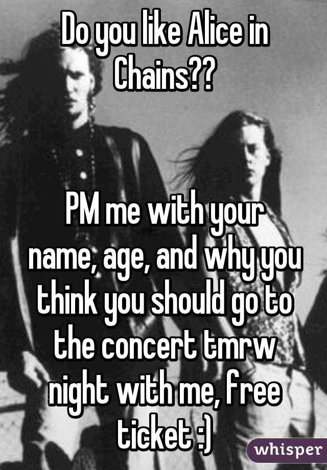 Do you like Alice in Chains??   PM me with your name, age, and why you think you should go to the concert tmrw night with me, free ticket :)