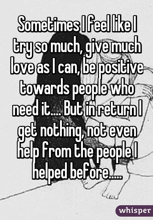 Sometimes I feel like I try so much, give much love as I can, be positive towards people who need it.... But in return I get nothing, not even help from the people I helped before.....