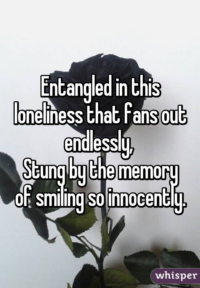 Entangled in this loneliness that fans out endlessly,  Stung by the memory of smiling so innocently.