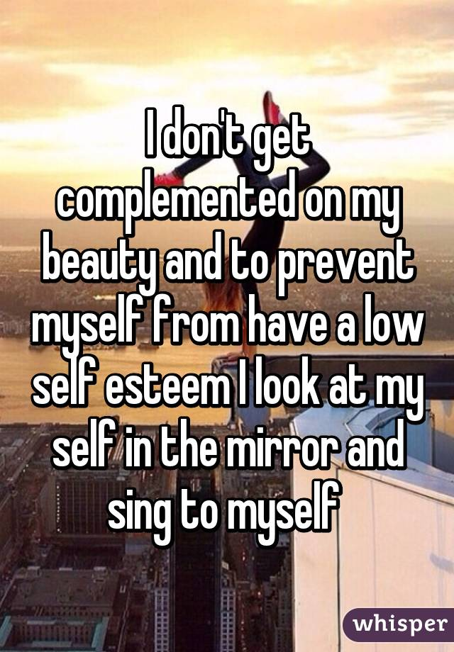 I don't get complemented on my beauty and to prevent myself from have a low self esteem I look at my self in the mirror and sing to myself