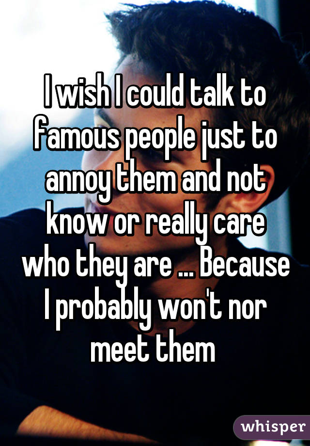 I wish I could talk to famous people just to annoy them and not know or really care who they are ... Because I probably won't nor meet them