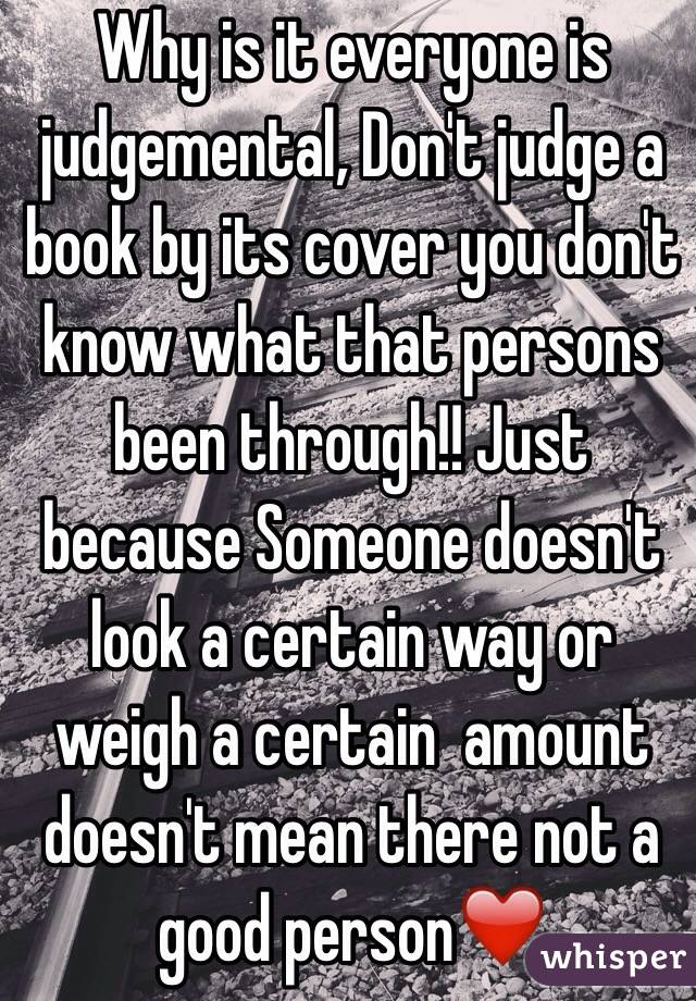 Why is it everyone is judgemental, Don't judge a book by its cover you don't know what that persons been through!! Just because Someone doesn't look a certain way or weigh a certain  amount doesn't mean there not a good person❤️