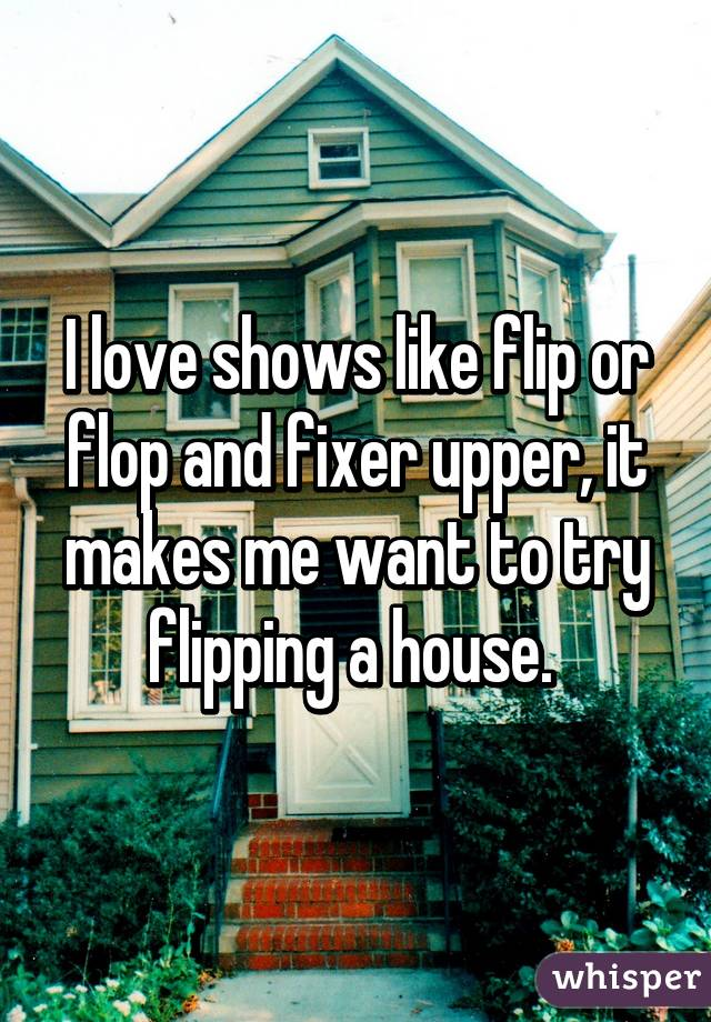 I love shows like flip or flop and fixer upper, it makes me want to try flipping a house.