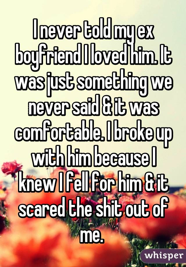 I never told my ex boyfriend I loved him. It was just something we never said & it was comfortable. I broke up with him because I knew I fell for him & it scared the shit out of me.