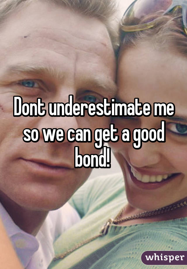Dont underestimate me so we can get a good bond!