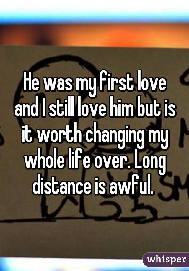 He was my first love and I still love him but is it worth changing my whole life over. Long distance is awful.