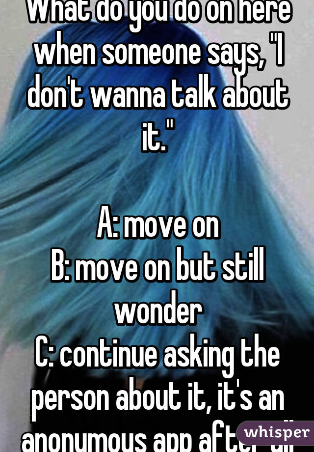 """What do you do on here when someone says, """"I don't wanna talk about it.""""  A: move on B: move on but still wonder C: continue asking the person about it, it's an anonymous app after all"""