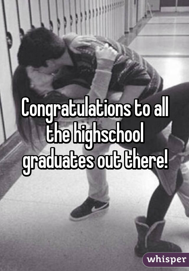Congratulations to all the highschool graduates out there!