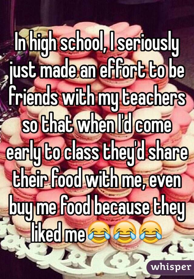 In high school, I seriously just made an effort to be friends with my teachers so that when I'd come early to class they'd share their food with me, even buy me food because they liked me😂😂😂