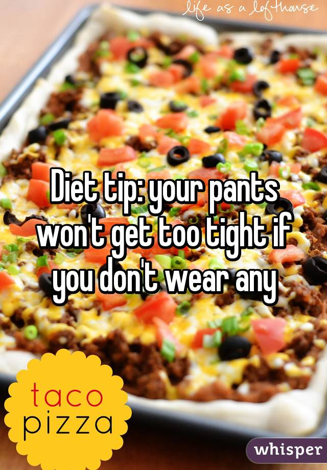Diet tip: your pants won't get too tight if you don't wear any
