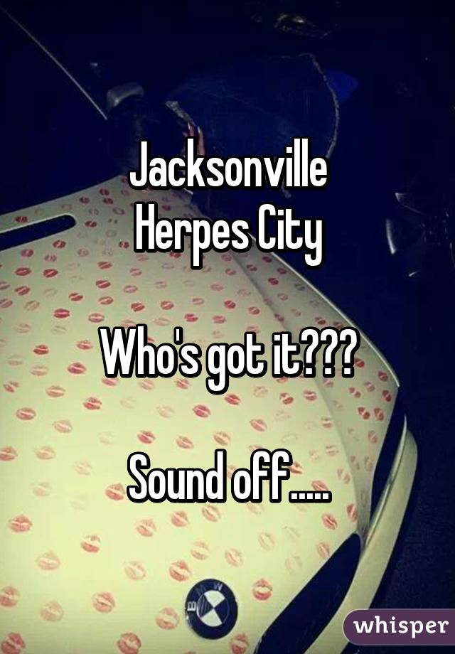Jacksonville Herpes City  Who's got it???  Sound off.....