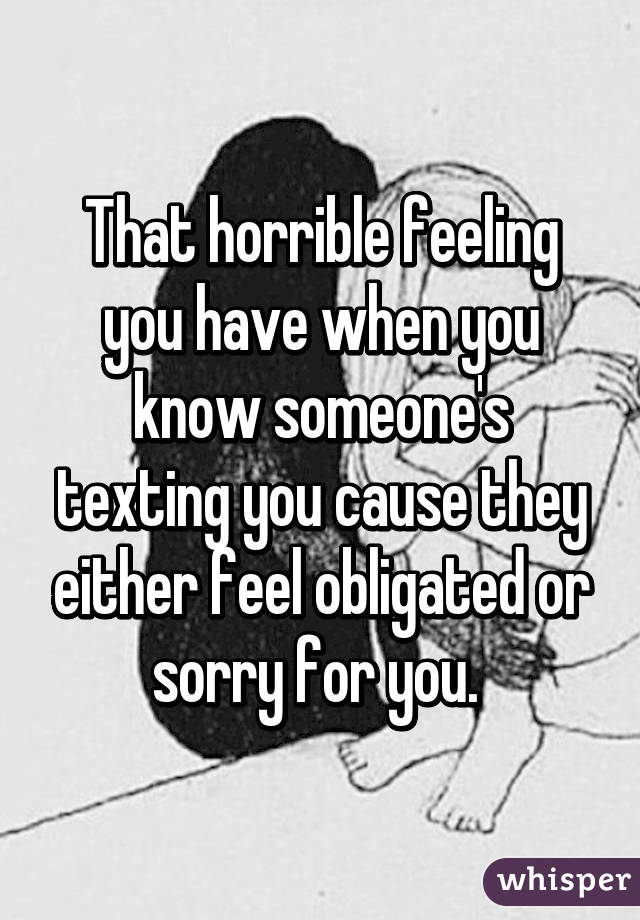 That horrible feeling you have when you know someone's texting you cause they either feel obligated or sorry for you.