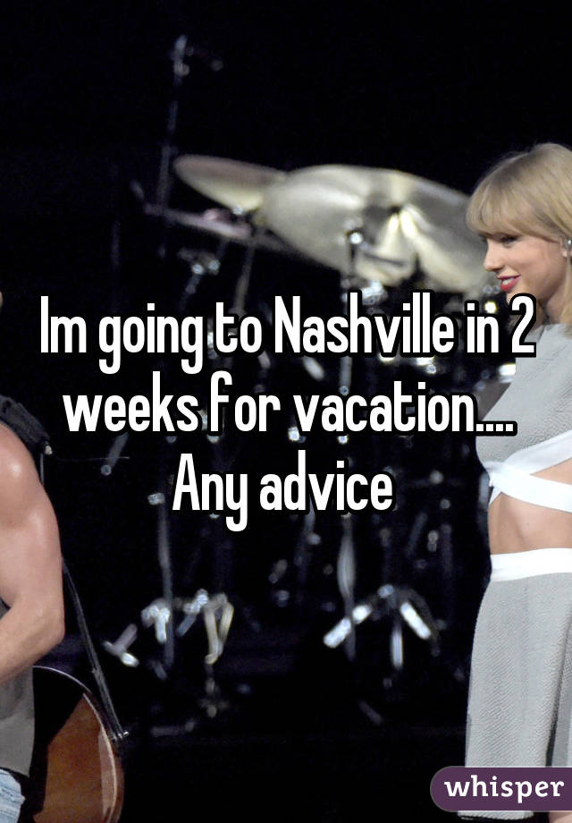 Im going to Nashville in 2 weeks for vacation.... Any advice