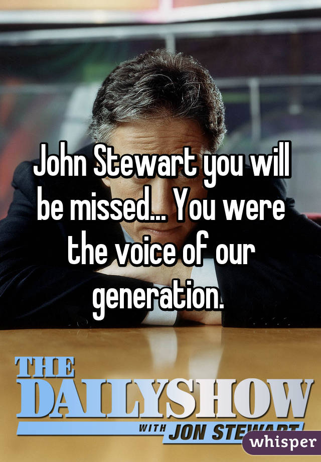 John Stewart you will be missed... You were the voice of our generation.