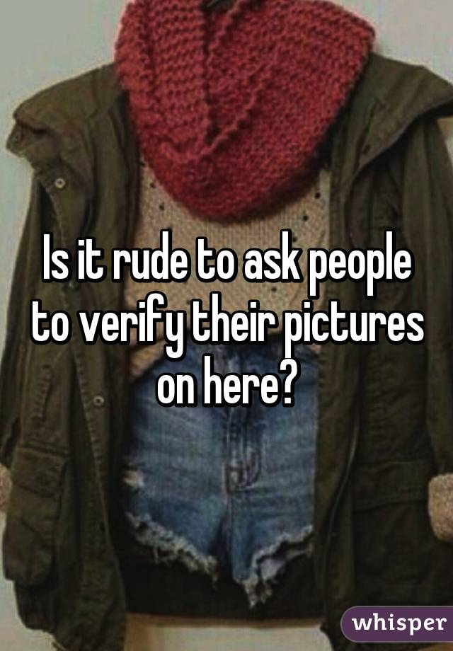 Is it rude to ask people to verify their pictures on here?
