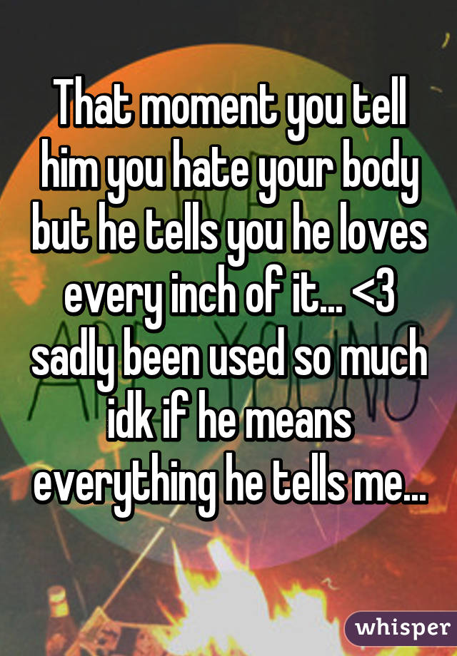 That moment you tell him you hate your body but he tells you he loves every inch of it... <3 sadly been used so much idk if he means everything he tells me...