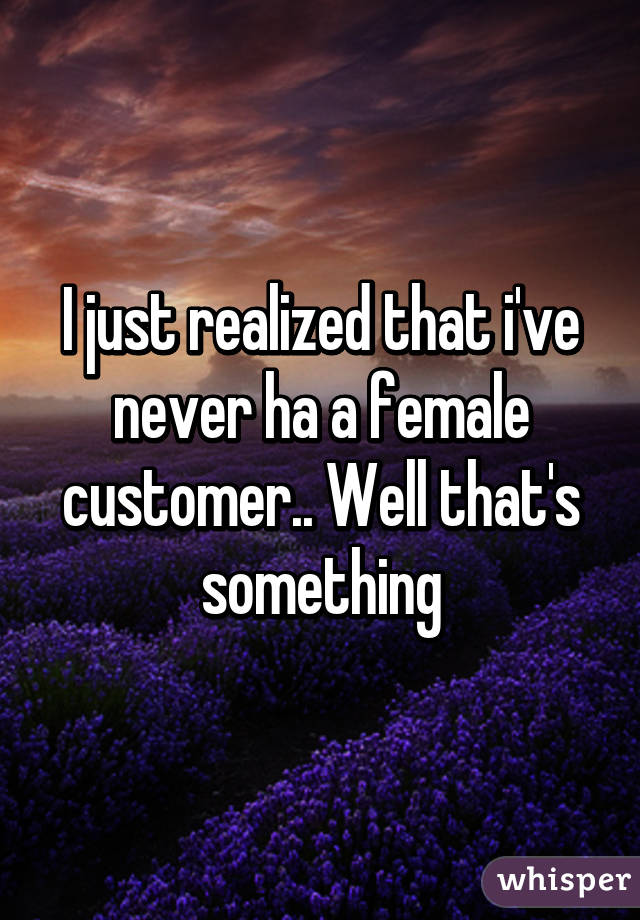 I just realized that i've never ha a female customer.. Well that's something
