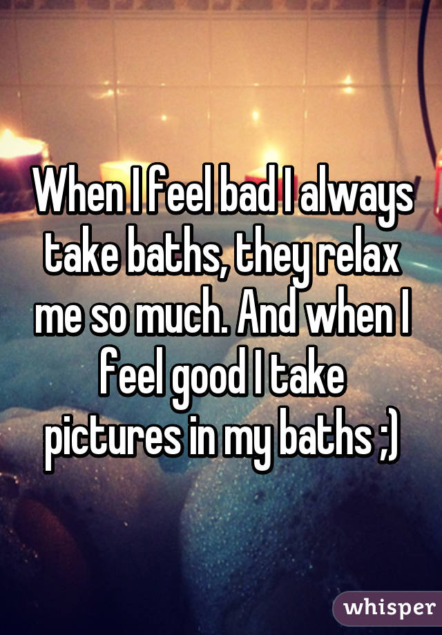When I feel bad I always take baths, they relax me so much. And when I feel good I take pictures in my baths ;)